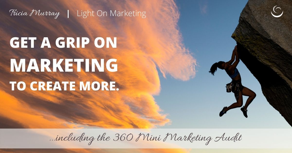 Get a Grip, Marketing that Creates More | 360 Mini Marketing Audit | Tricia Murray, Light On Marketing
