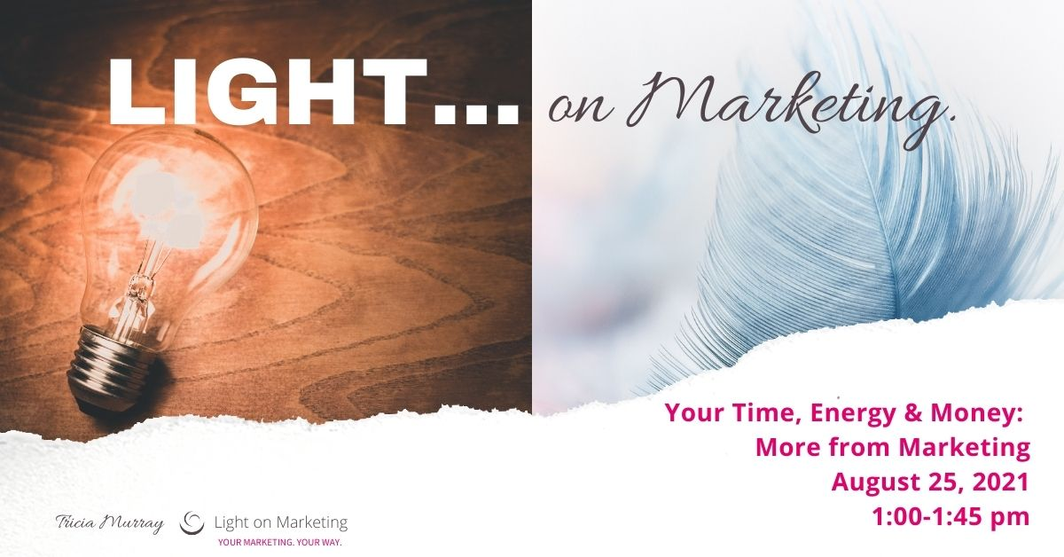 Your Time, Energy, Money • More from Marketing | Tricia Murray, Light on Marketing